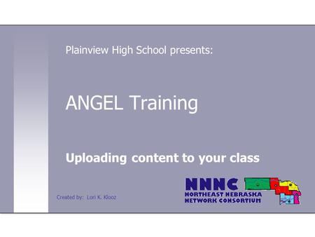 ANGEL Training Uploading content to your class Plainview High School presents: Created by: Lori K. Klooz.