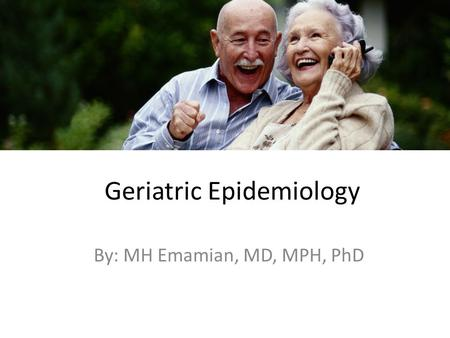 Geriatric Epidemiology By: MH Emamian, MD, MPH, PhD.