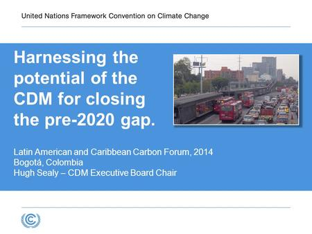 Harnessing the potential of the CDM for closing the pre-2020 gap. Latin American and Caribbean Carbon Forum, 2014 Bogotá, Colombia Hugh Sealy – CDM Executive.