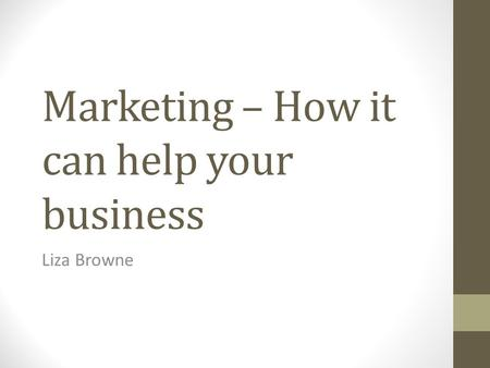 Marketing – How it can help your business Liza Browne.