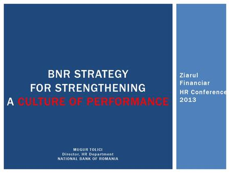 BNR STRATEGY FOR STRENGTHENING A CULTURE OF PERFORMANCE MUGUR TOLICI Director, HR Department NATIONAL BANK OF ROMANIA Ziarul Financiar HR Conference 2013.