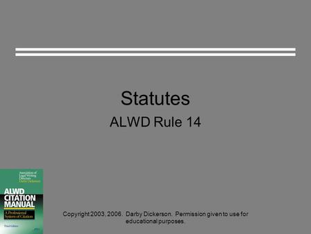 Statutes ALWD Rule 14 Copyright 2003, 2006. Darby Dickerson. Permission given to use for educational purposes.