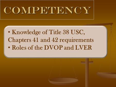 Competency Knowledge of Title 38 USC, Chapters 41 and 42 requirements Roles of the DVOP and LVER.