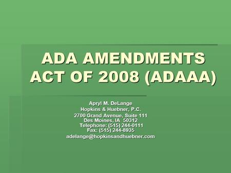 ADA AMENDMENTS ACT OF 2008 (ADAAA) Apryl M. DeLange Hopkins & Huebner, P.C. 2700 Grand Avenue, Suite 111 Des Moines, IA 50312 Telephone: (515) 244-0111.