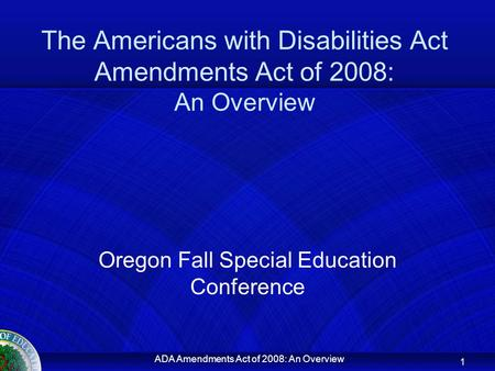 ADA Amendments Act of 2008: An Overview The Americans with Disabilities Act Amendments Act of 2008: An Overview Oregon Fall Special Education Conference.