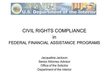 CIVIL RIGHTS COMPLIANCE in FEDERAL FINANCIAL ASSISTANCE PROGRAMS Jacqueline Jackson Senior Attorney-Advisor Office of the Solicitor Department of the Interior.