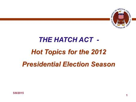 5/8/2015 1 THE HATCH ACT - Hot Topics for the 2012 Presidential Election Season.