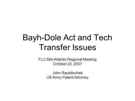 Bayh-Dole Act and Tech Transfer Issues FLC Mid-Atlantic Regional Meeting October 23, 2007 John Raubitschek US Army Patent Attorney.