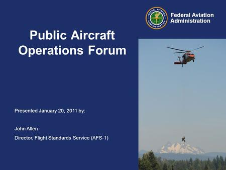 Presented January 20, 2011 by: John Allen Director, Flight Standards Service (AFS-1) Federal Aviation Administration Public Aircraft Operations Forum.