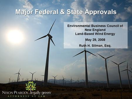 Major Federal & State Approvals Environmental Business Council of New England Land-Based Wind Energy May 29, 2008 Ruth H. Silman, Esq.