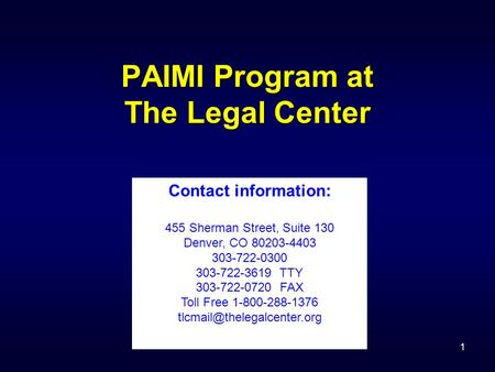 1 PAIMI Program at The Legal Center Contact information: 455 Sherman Street, Suite 130 Denver, CO 80203-4403 303-722-0300 303-722-3619 TTY 303-722-0720.