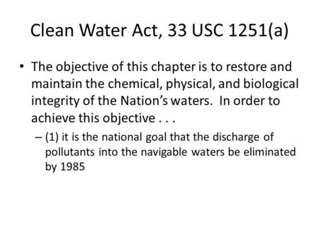 Clean Water Act, 33 USC 1251(a) The objective of this chapter is to restore and maintain the chemical, physical, and biological integrity of the Nation's.