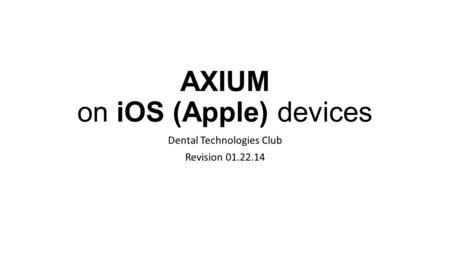 AXIUM on iOS (Apple) devices Dental Technologies Club Revision 01.22.14.