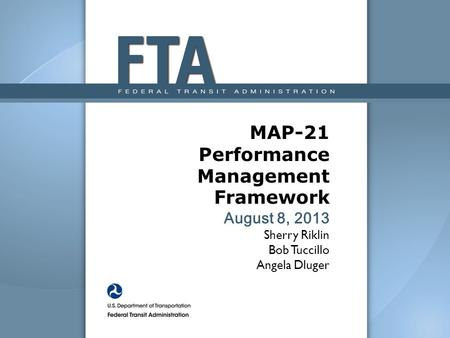 MAP-21 Performance Management Framework August 8, 2013 Sherry Riklin Bob Tuccillo Angela Dluger The Moving Ahead for Progress in the 21st Century Act (MAP-21)