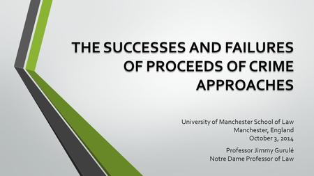 THE SUCCESSES AND FAILURES OF PROCEEDS OF CRIME APPROACHES University of Manchester School of Law Manchester, England October 3, 2014 Professor Jimmy Gurulé.