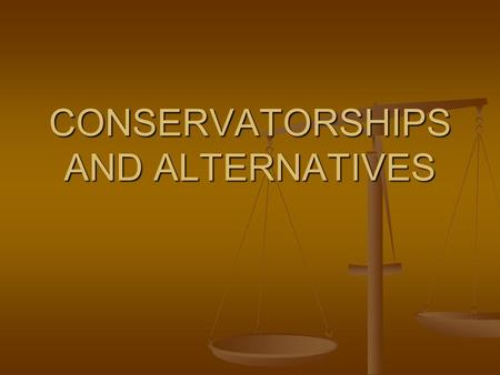 CONSERVATORSHIPS AND ALTERNATIVES. What is a Conservatorship? An individual or agency is appointed by the court to be responsible for a person. An individual.