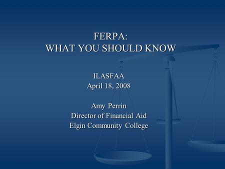 FERPA: WHAT YOU SHOULD KNOW ILASFAA April 18, 2008 Amy Perrin Director of Financial Aid Elgin Community College.