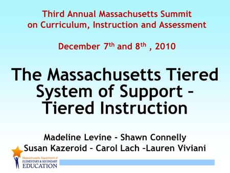 1 Third Annual Massachusetts Summit on Curriculum, Instruction and Assessment December 7 th and 8 th, 2010 The Massachusetts Tiered System of Support –