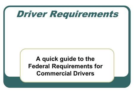 Driver Requirements A quick guide to the Federal Requirements for Commercial Drivers.