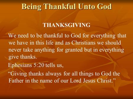 Being Thankful Unto God THANKSGIVING We need to be thankful to God for everything that we have in this life and as Christians we should never take anything.