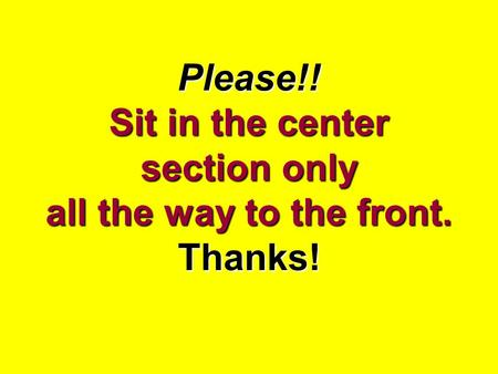 Please!! Sit in the center section only all the way to the front. Thanks!