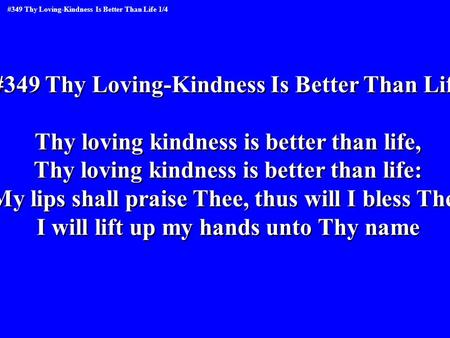 #349 Thy Loving-Kindness Is Better Than Life Thy loving kindness is better than life, Thy loving kindness is better than life: My lips shall praise Thee,