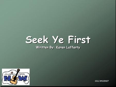 Seek Ye First Written By: Karen Lafferty Seek Ye First Written By: Karen Lafferty CCLI #1119107.