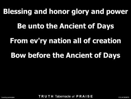 Blessing and honor glory and power Be unto the Ancient of Days From ev'ry nation all of creation Bow before the Ancient of Days T R U T H Tabernacle of.