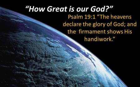 """How Great is our God?"" Psalm 19:1 ""The heavens declare the glory of God; and the firmament shows His handiwork."""