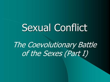 Sexual Conflict The Coevolutionary Battle of the Sexes (Part I)
