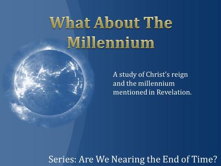 Series: Are We Nearing the End of Time? A study of Christ's reign and the millennium mentioned in Revelation.