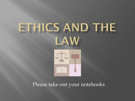 Please take out your notebooks.  Take a moment to write down in your Do Now section what you think ethics are  Where do you think are the sources for.