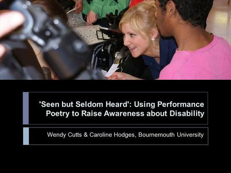 'Seen but Seldom Heard': Using Performance Poetry to Raise Awareness about Disability Wendy Cutts & Caroline Hodges, Bournemouth University.