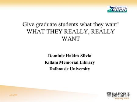 July 2006 Give graduate students what they want! WHAT THEY REALLY, REALLY WANT Dominic Hakim Silvio Killam Memorial Library Dalhousie University.