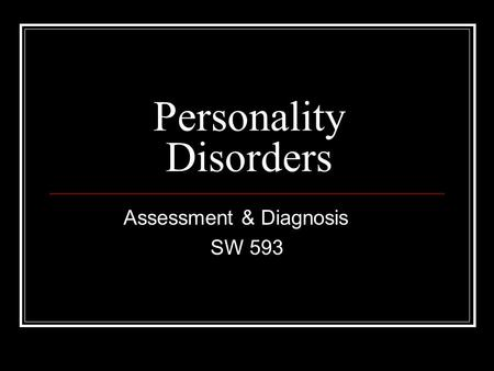 Personality Disorders Assessment & Diagnosis SW 593.