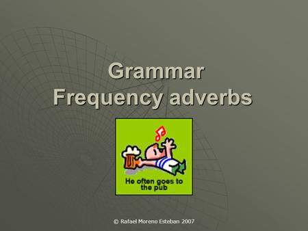 © Rafael Moreno Esteban 2007 Grammar Frequency adverbs Grammar Frequency adverbs.