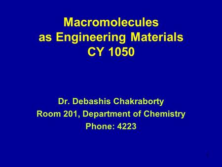 1 Macromolecules as Engineering Materials CY 1050 Dr. Debashis Chakraborty Room 201, Department of Chemistry Phone: 4223.