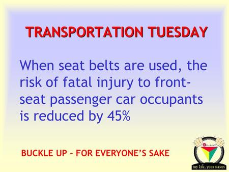Transportation Tuesday TRANSPORTATION TUESDAY When seat belts are used, the risk of fatal injury to front- seat passenger car occupants is reduced by 45%
