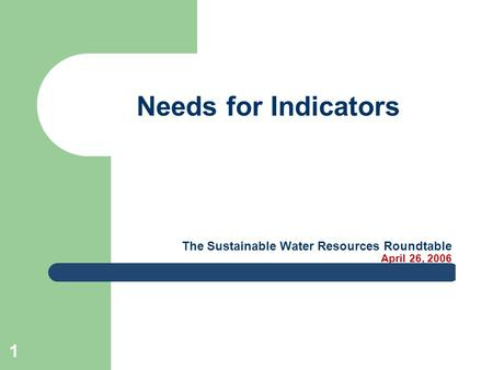 1 The Sustainable Water Resources Roundtable April 26, 2006 Needs for Indicators.