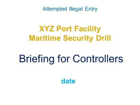 Attempted Illegal Entry XYZ Port Facility Maritime Security Drill Briefing for Controllers date.