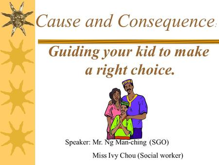 Guiding your kid to make a right choice. Cause and Consequence : Speaker: Mr. Ng Man-ching (SGO) Miss Ivy Chou (Social worker)