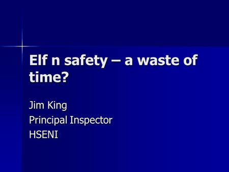 Elf n safety – a waste of time? Jim King Principal Inspector HSENI.