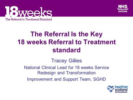 The Referral Is the Key 18 weeks Referral to Treatment standard Tracey Gillies National Clinical Lead for 18 weeks Service Redesign and Transformation.