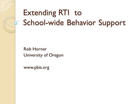Extending RTI to School-wide Behavior Support Rob Horner University of Oregon www.pbis.org.