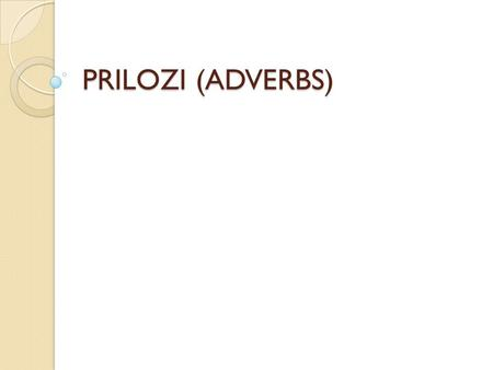 PRILOZI (ADVERBS).