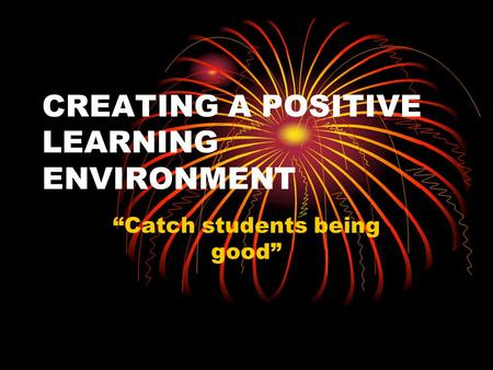 "CREATING A POSITIVE LEARNING ENVIRONMENT ""Catch students being good"""