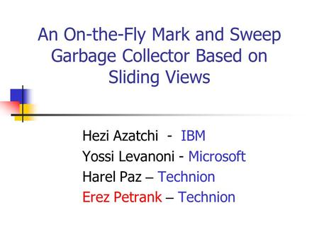 An On-the-Fly Mark and Sweep Garbage Collector Based on Sliding Views Hezi Azatchi - IBM Yossi Levanoni - Microsoft Harel Paz – Technion Erez Petrank –