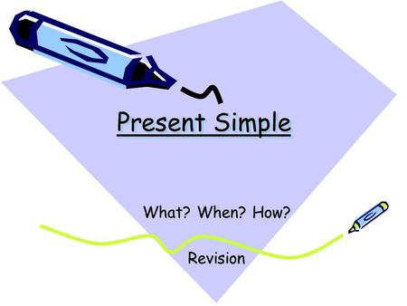 Present Simple What? When? How? Revision.