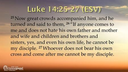 "25 Now great crowds accompanied him, and he turned and said to them, 26 ""If anyone comes to me and does not hate his own father and mother and wife and."