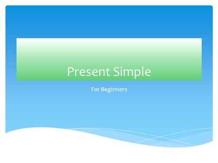 Present Simple For Beginners Use of Present Simple  To talk about permanent states/ facts/ general truths  To talk about habits  For timetables (school,